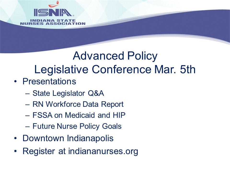 Advanced Policy Legislative Conference Mar. 5th Presentations –State Legislator Q&A –RN Workforce Data Report –FSSA on Medicaid and HIP –Future Nurse