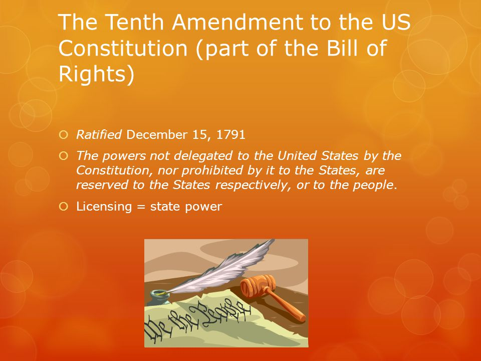 The Tenth Amendment to the US Constitution (part of the Bill of Rights)  Ratified December 15, 1791  The powers not delegated to the United States by the Constitution, nor prohibited by it to the States, are reserved to the States respectively, or to the people.