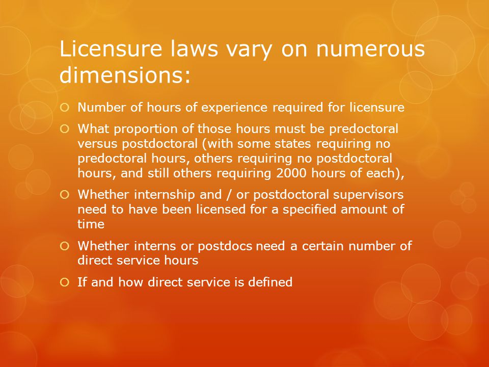 Licensure laws vary on numerous dimensions:  Number of hours of experience required for licensure  What proportion of those hours must be predoctoral versus postdoctoral (with some states requiring no predoctoral hours, others requiring no postdoctoral hours, and still others requiring 2000 hours of each),  Whether internship and / or postdoctoral supervisors need to have been licensed for a specified amount of time  Whether interns or postdocs need a certain number of direct service hours  If and how direct service is defined