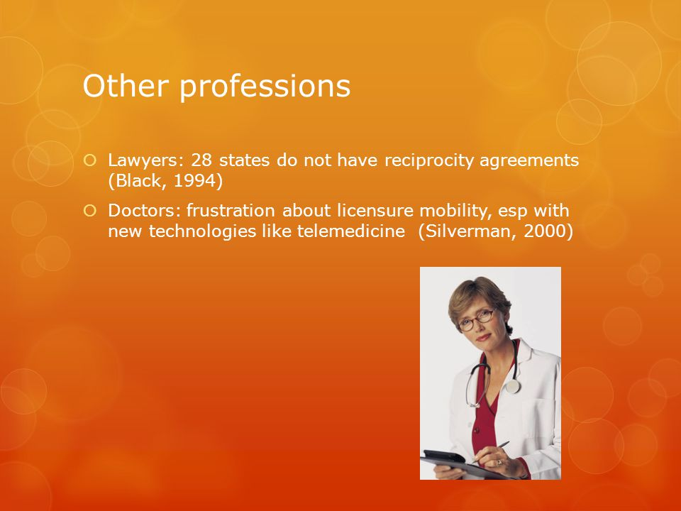 Other professions  Lawyers: 28 states do not have reciprocity agreements (Black, 1994)  Doctors: frustration about licensure mobility, esp with new technologies like telemedicine (Silverman, 2000)