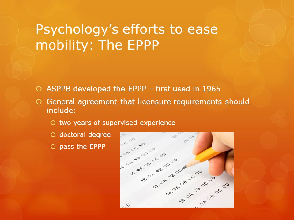 Psychology's efforts to ease mobility: The EPPP  ASPPB developed the EPPP – first used in 1965  General agreement that licensure requirements should include:  two years of supervised experience  doctoral degree  pass the EPPP