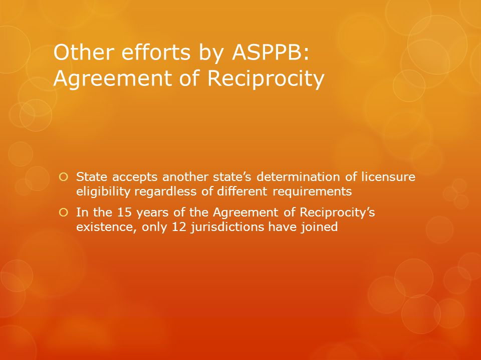Other efforts by ASPPB: Agreement of Reciprocity  State accepts another state's determination of licensure eligibility regardless of different requirements  In the 15 years of the Agreement of Reciprocity's existence, only 12 jurisdictions have joined