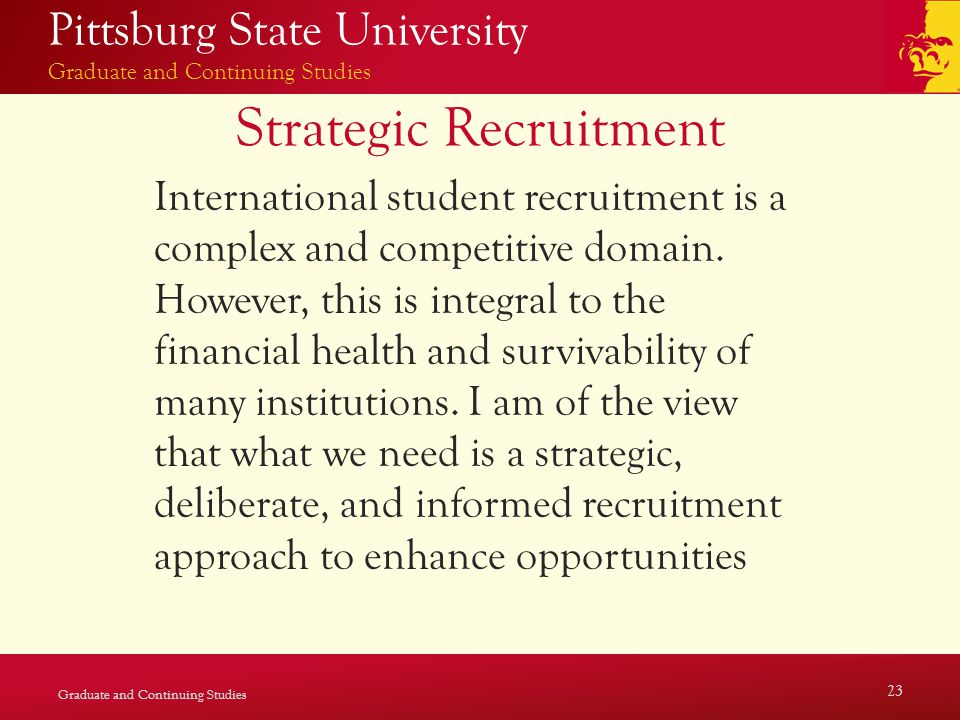 Pittsburg State University Graduate and Continuing Studies Strategic Recruitment International student recruitment is a complex and competitive domain.