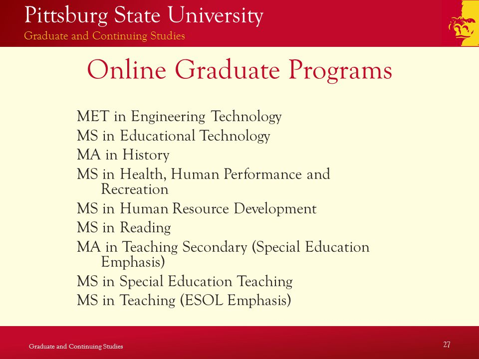 Pittsburg State University Graduate and Continuing Studies Online Graduate Programs MET in Engineering Technology MS in Educational Technology MA in History MS in Health, Human Performance and Recreation MS in Human Resource Development MS in Reading MA in Teaching Secondary (Special Education Emphasis) MS in Special Education Teaching MS in Teaching (ESOL Emphasis) Graduate and Continuing Studies 27