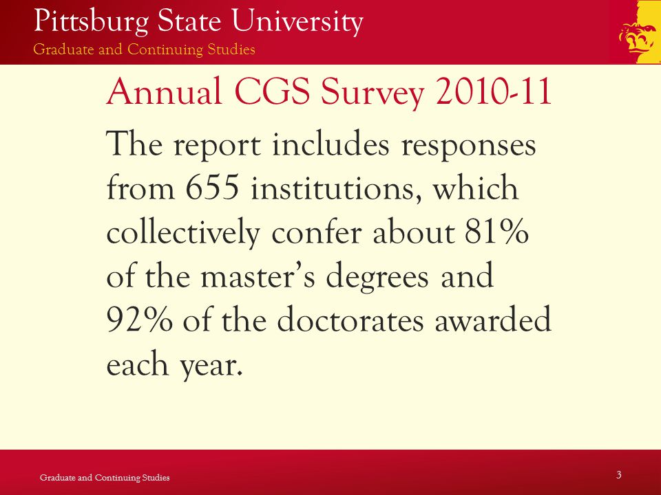Pittsburg State University Graduate and Continuing Studies Annual CGS Survey 2010-11 The report includes responses from 655 institutions, which collectively confer about 81% of the master's degrees and 92% of the doctorates awarded each year.