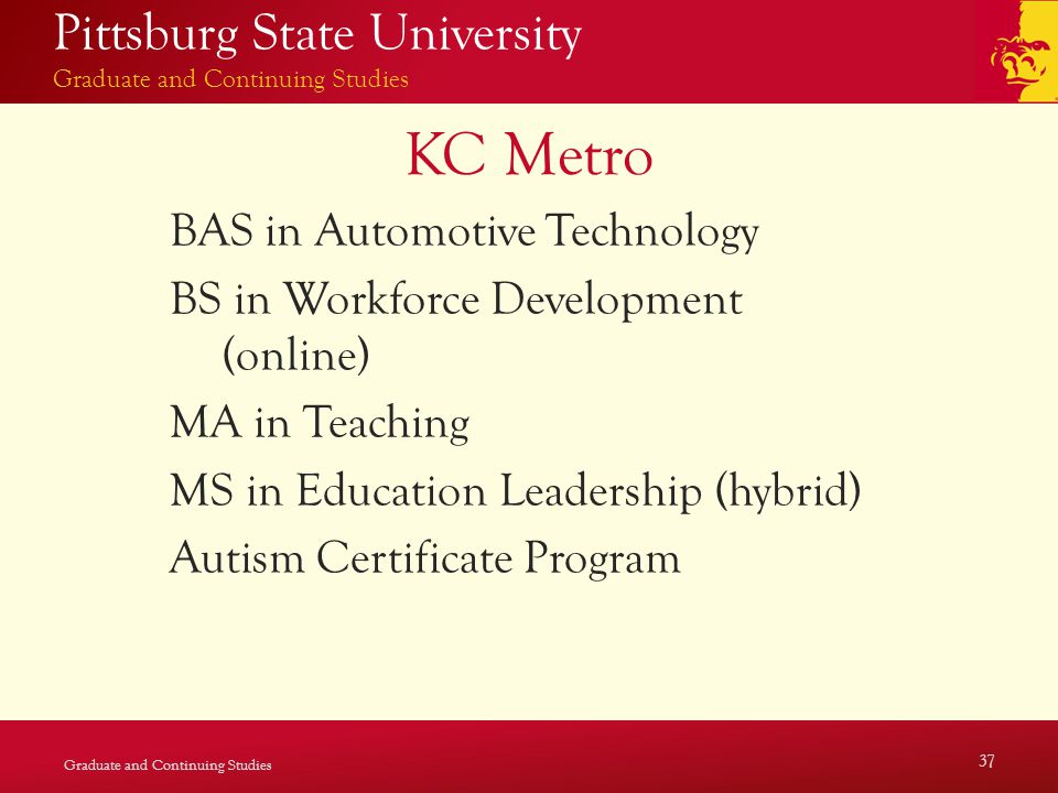 Pittsburg State University Graduate and Continuing Studies KC Metro BAS in Automotive Technology BS in Workforce Development (online) MA in Teaching MS in Education Leadership (hybrid) Autism Certificate Program Graduate and Continuing Studies 37