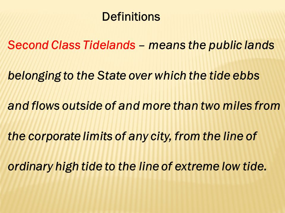 Definitions Second Class Tidelands – means the public lands belonging to the State over which the tide ebbs and flows outside of and more than two miles from the corporate limits of any city, from the line of ordinary high tide to the line of extreme low tide.