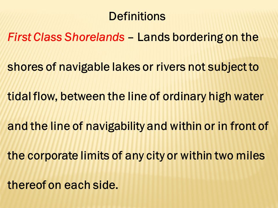 Definitions First Class Shorelands – Lands bordering on the shores of navigable lakes or rivers not subject to tidal flow, between the line of ordinary high water and the line of navigability and within or in front of the corporate limits of any city or within two miles thereof on each side.