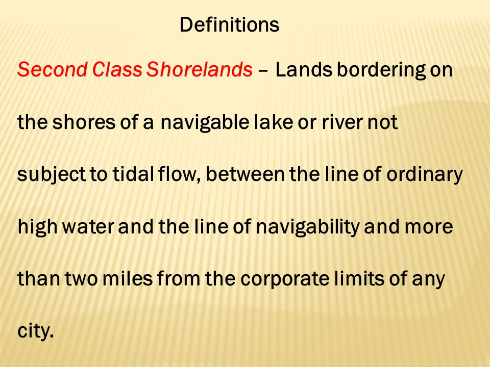 Definitions Second Class Shorelands – Lands bordering on the shores of a navigable lake or river not subject to tidal flow, between the line of ordinary high water and the line of navigability and more than two miles from the corporate limits of any city.