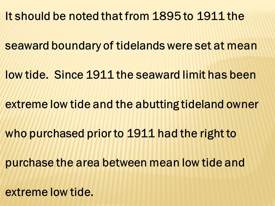 It should be noted that from 1895 to 1911 the seaward boundary of tidelands were set at mean low tide.