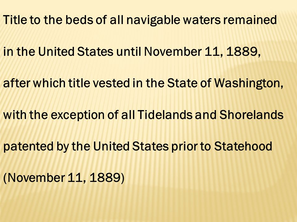 Title to the beds of all navigable waters remained in the United States until November 11, 1889, after which title vested in the State of Washington, with the exception of all Tidelands and Shorelands patented by the United States prior to Statehood (November 11, 1889)