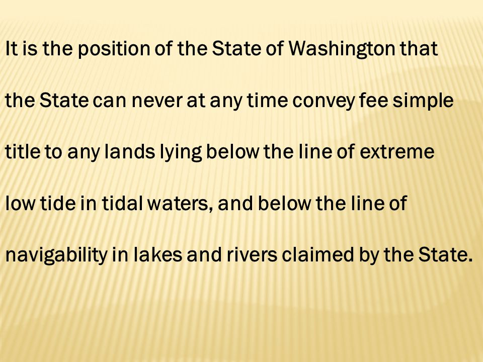 It is the position of the State of Washington that the State can never at any time convey fee simple title to any lands lying below the line of extreme low tide in tidal waters, and below the line of navigability in lakes and rivers claimed by the State.