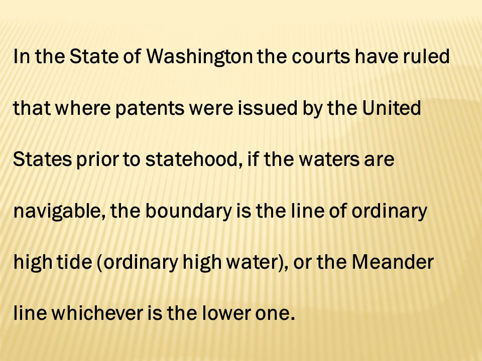 In the State of Washington the courts have ruled that where patents were issued by the United States prior to statehood, if the waters are navigable, the boundary is the line of ordinary high tide (ordinary high water), or the Meander line whichever is the lower one.