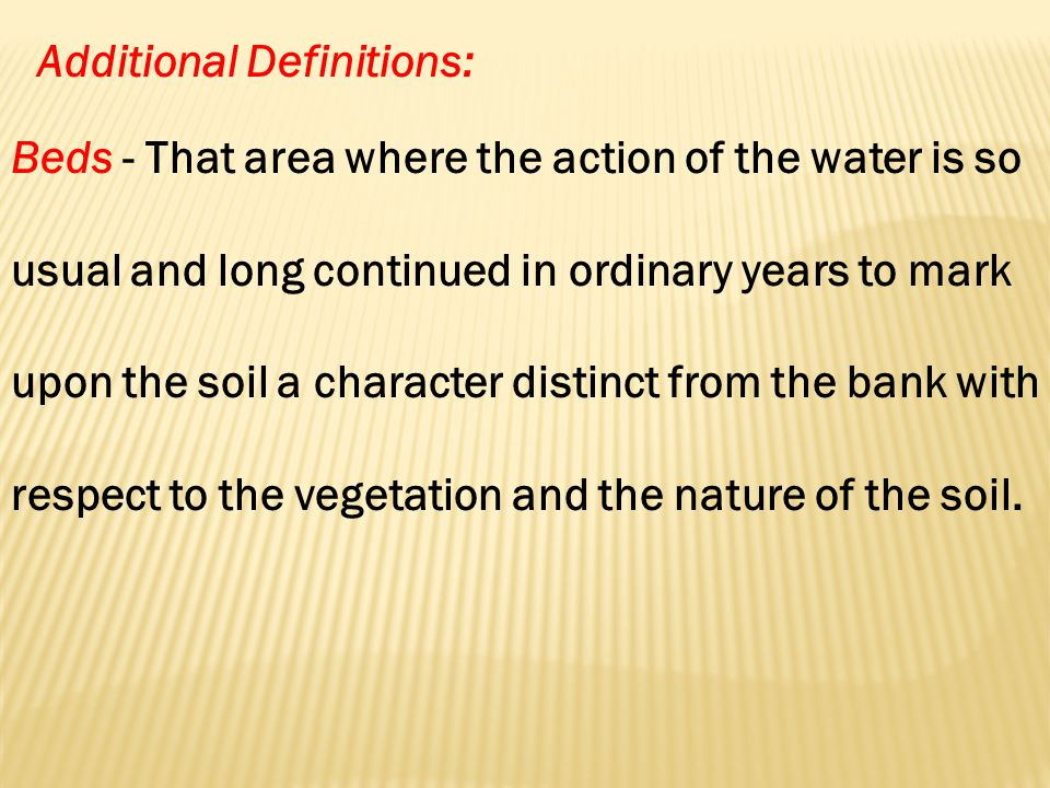 Additional Definitions: Beds - That area where the action of the water is so usual and long continued in ordinary years to mark upon the soil a character distinct from the bank with respect to the vegetation and the nature of the soil.
