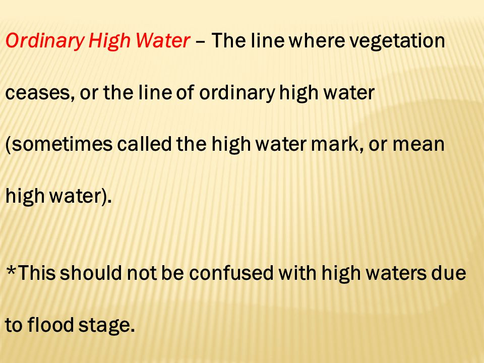 Ordinary High Water – The line where vegetation ceases, or the line of ordinary high water (sometimes called the high water mark, or mean high water).