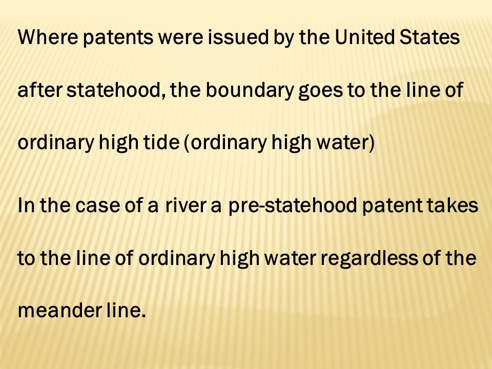 Where patents were issued by the United States after statehood, the boundary goes to the line of ordinary high tide (ordinary high water) In the case of a river a pre-statehood patent takes to the line of ordinary high water regardless of the meander line.