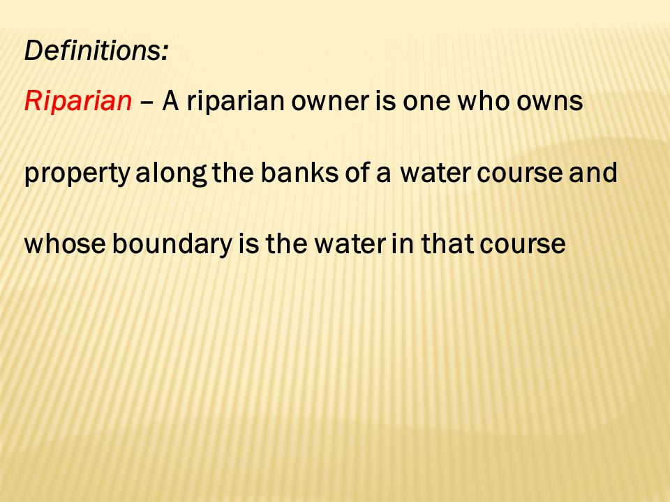 Definitions: Riparian – A riparian owner is one who owns property along the banks of a water course and whose boundary is the water in that course