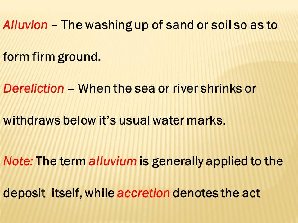 Alluvion – The washing up of sand or soil so as to form firm ground.