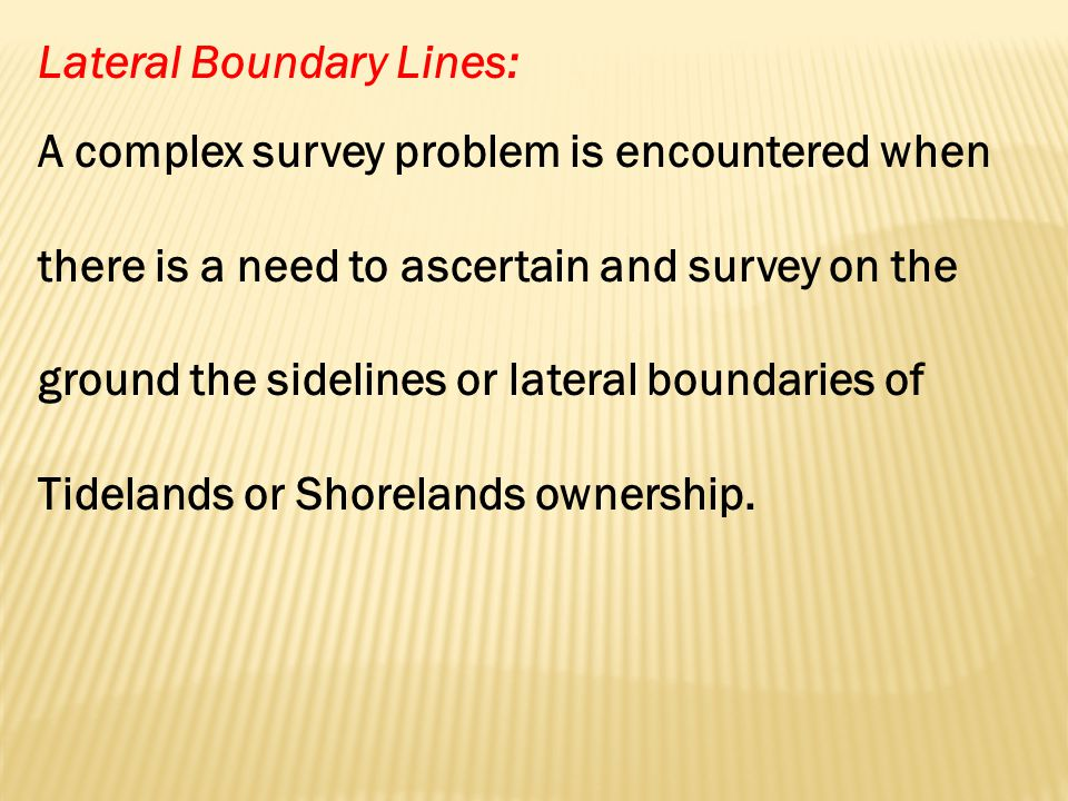 Lateral Boundary Lines: A complex survey problem is encountered when there is a need to ascertain and survey on the ground the sidelines or lateral boundaries of Tidelands or Shorelands ownership.