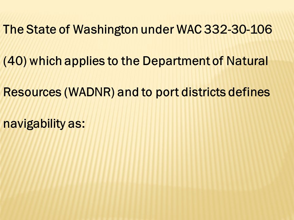 The State of Washington under WAC 332-30-106 (40) which applies to the Department of Natural Resources (WADNR) and to port districts defines navigability as: