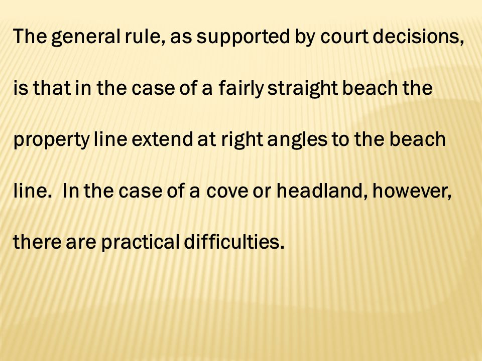 The general rule, as supported by court decisions, is that in the case of a fairly straight beach the property line extend at right angles to the beach line.
