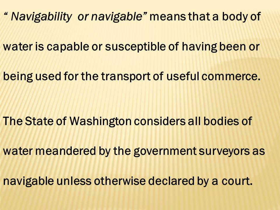 Navigability or navigable means that a body of water is capable or susceptible of having been or being used for the transport of useful commerce.