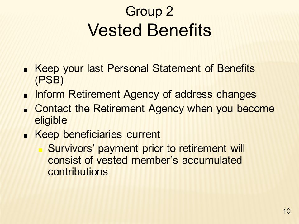 Group 2 Vested Benefits ■ Keep your last Personal Statement of Benefits (PSB) ■ Inform Retirement Agency of address changes ■ Contact the Retirement A
