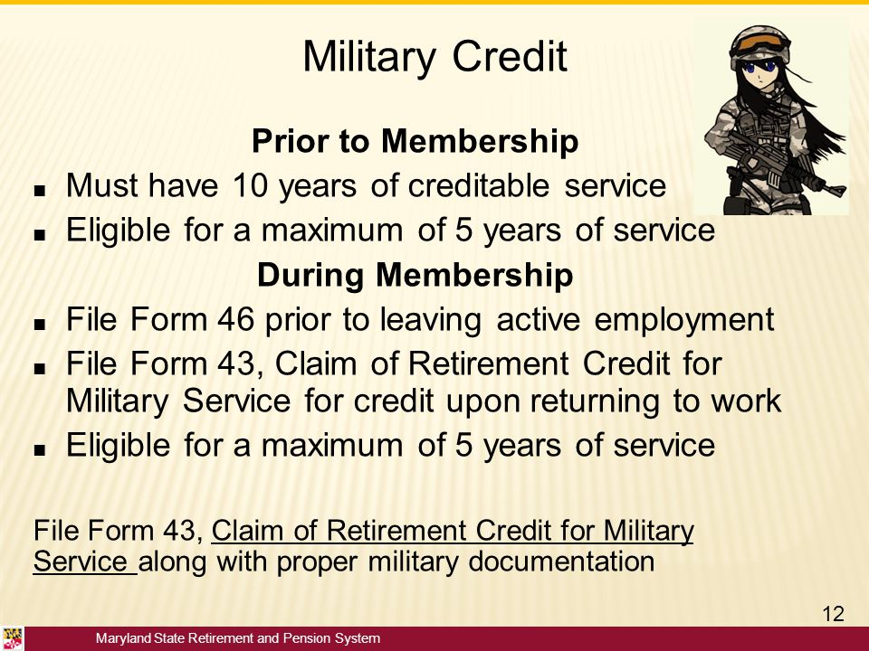 Maryland State Retirement and Pension System Military Credit Prior to Membership ■ Must have 10 years of creditable service ■ Eligible for a maximum o