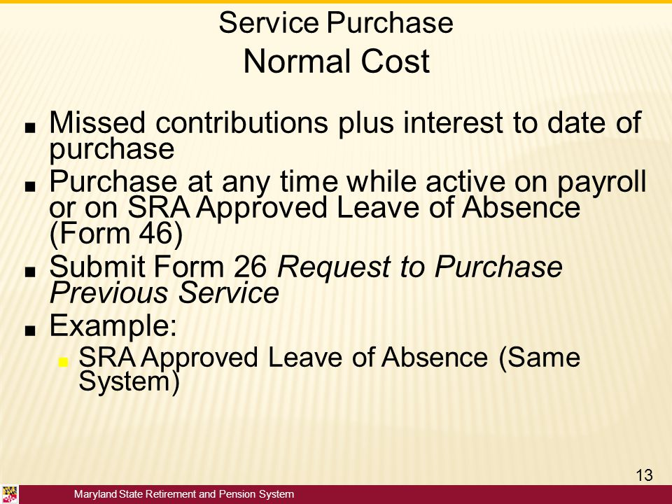 Maryland State Retirement and Pension System Service Purchase Normal Cost ■ Missed contributions plus interest to date of purchase ■ Purchase at any t