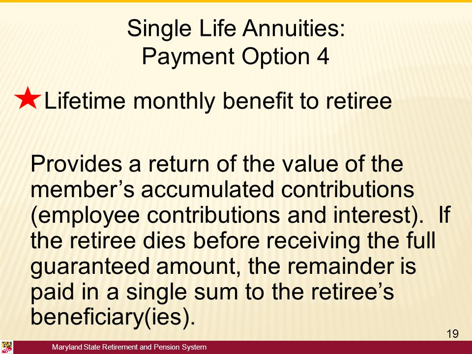 Maryland State Retirement and Pension System Single Life Annuities: Payment Option 4 Lifetime monthly benefit to retiree Provides a return of the valu