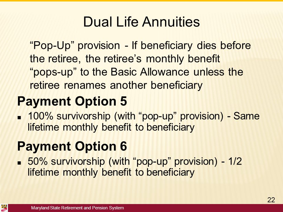 """Maryland State Retirement and Pension System Dual Life Annuities Payment Option 5 ■ 100% survivorship (with """"pop-up"""" provision) - Same lifetime monthl"""
