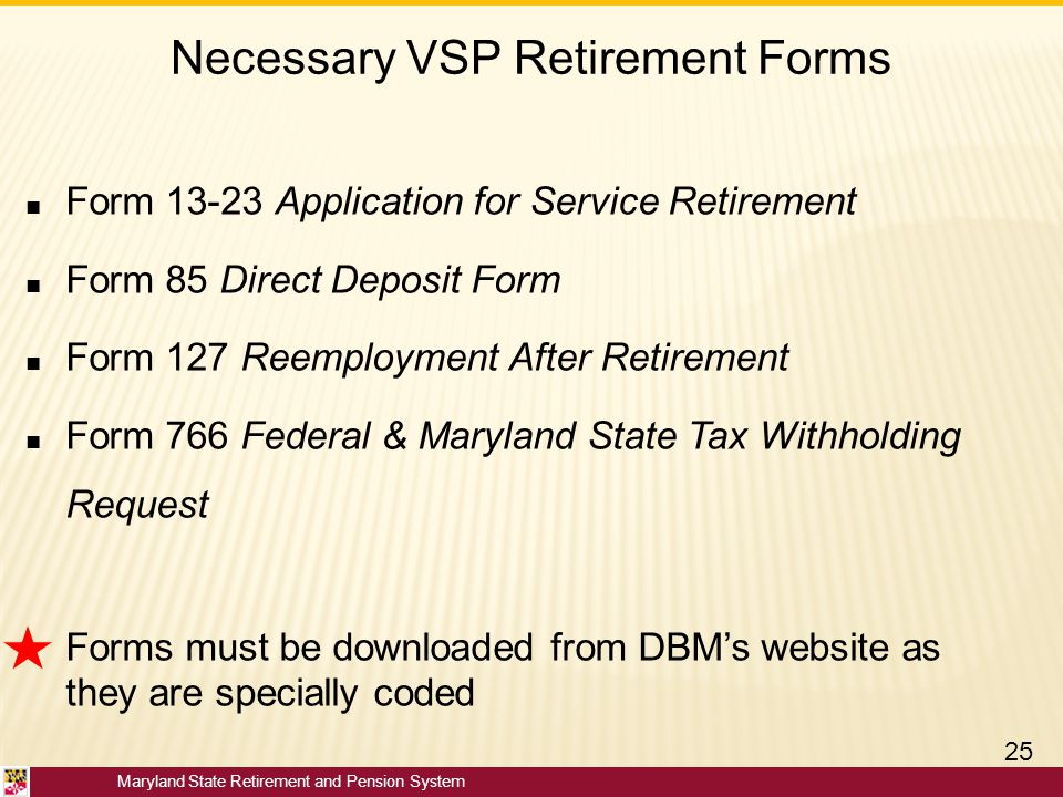 Maryland State Retirement and Pension System Necessary VSP Retirement Forms ■ Form 13-23 Application for Service Retirement ■ Form 85 Direct Deposit F