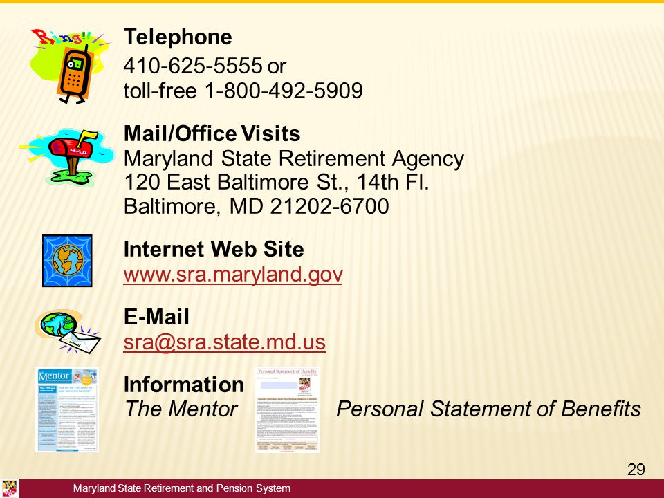 Maryland State Retirement and Pension System Telephone 410-625-5555 or toll-free 1-800-492-5909 Mail/Office Visits Maryland State Retirement Agency 12