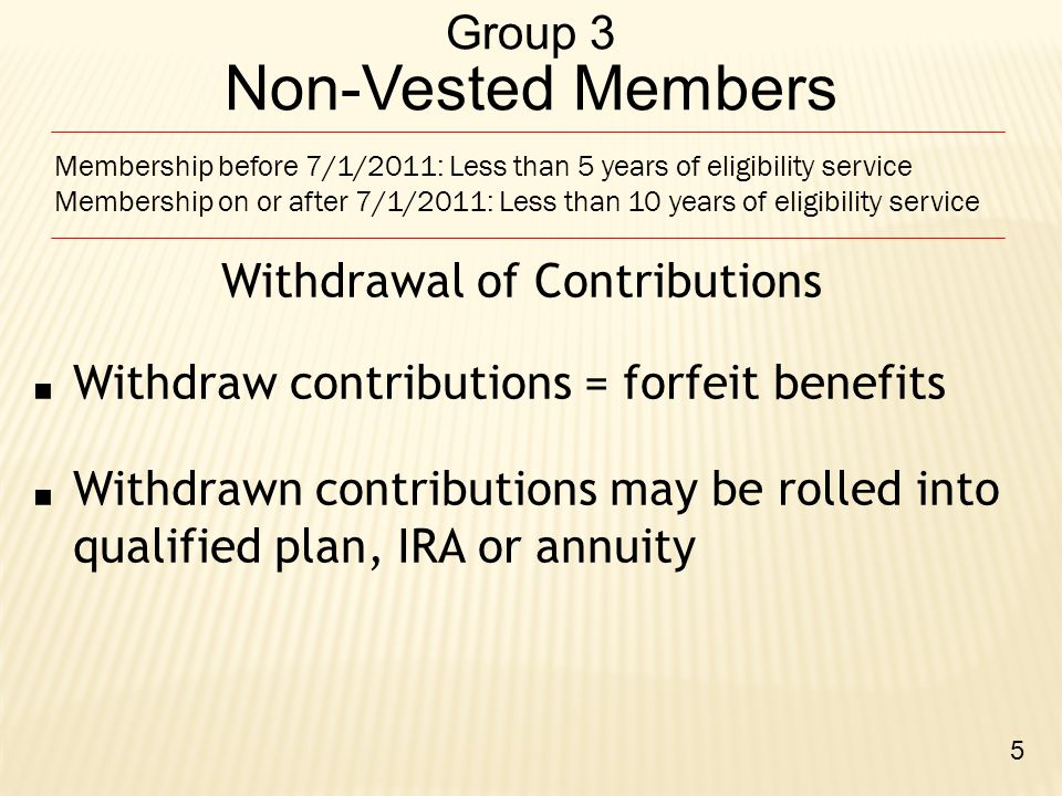Group 3 Non-Vested Members Withdrawal of Contributions ■ Withdraw contributions = forfeit benefits ■ Withdrawn contributions may be rolled into qualif