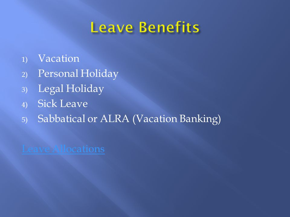 1) Vacation 2) Personal Holiday 3) Legal Holiday 4) Sick Leave 5) Sabbatical or ALRA (Vacation Banking) Leave Allocations