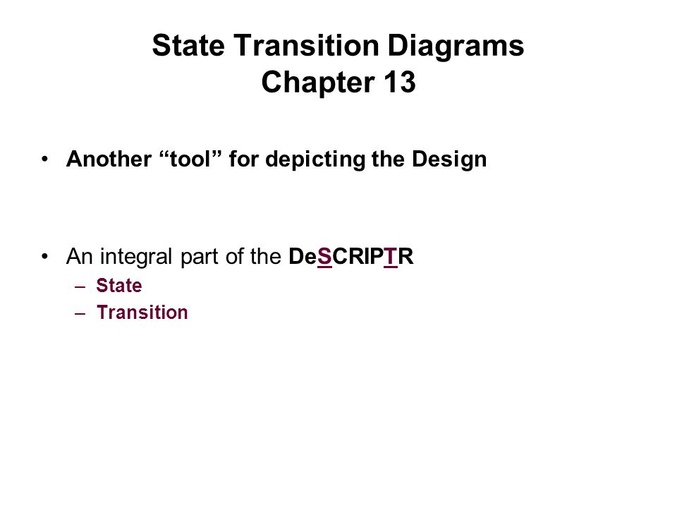 """State Transition Diagrams Chapter 13 Another """"tool"""" for depicting the Design An integral part of the DeSCRIPTR –State –Transition"""