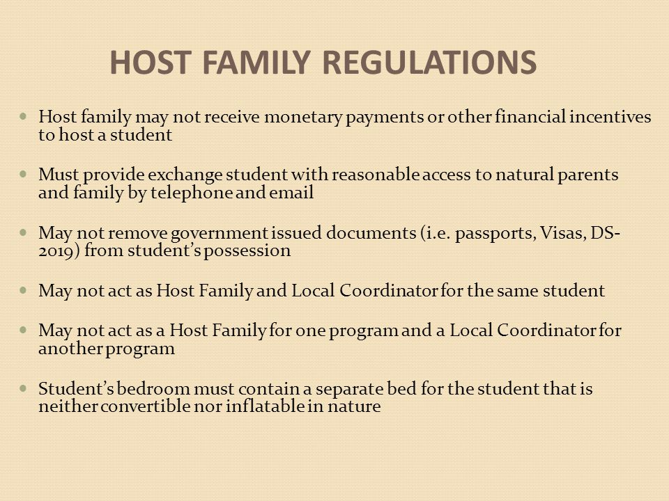 HOST FAMILY REGULATIONS Host family may not receive monetary payments or other financial incentives to host a student Must provide exchange student with reasonable access to natural parents and family by telephone and email May not remove government issued documents (i.e.