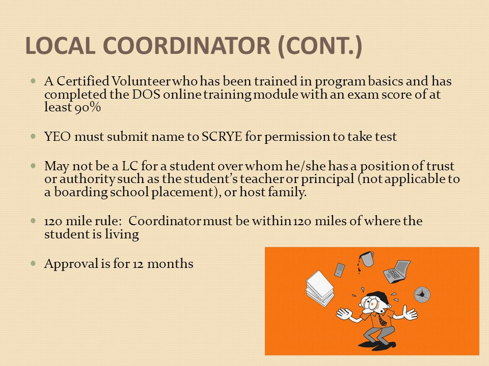 LOCAL COORDINATOR (CONT.) A Certified Volunteer who has been trained in program basics and has completed the DOS online training module with an exam score of at least 90% YEO must submit name to SCRYE for permission to take test May not be a LC for a student over whom he/she has a position of trust or authority such as the student's teacher or principal (not applicable to a boarding school placement), or host family.