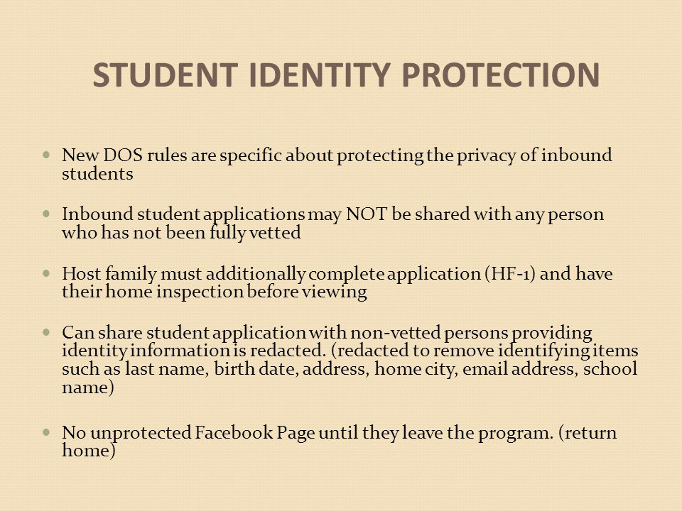 STUDENT IDENTITY PROTECTION New DOS rules are specific about protecting the privacy of inbound students Inbound student applications may NOT be shared with any person who has not been fully vetted Host family must additionally complete application (HF-1) and have their home inspection before viewing Can share student application with non-vetted persons providing identity information is redacted.