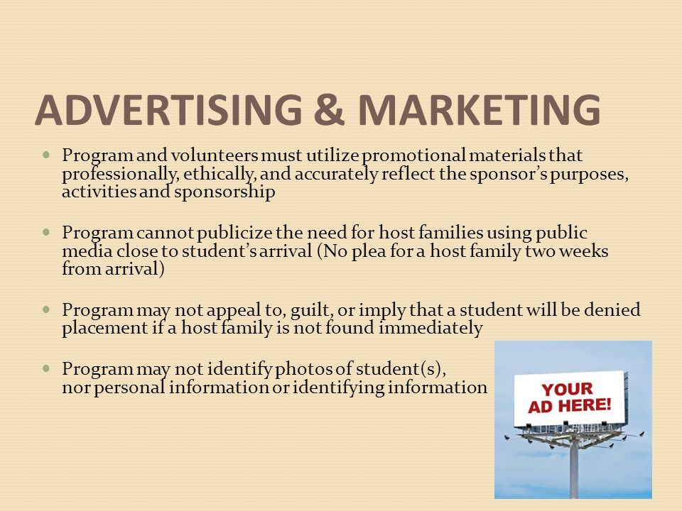 ADVERTISING & MARKETING Program and volunteers must utilize promotional materials that professionally, ethically, and accurately reflect the sponsor's purposes, activities and sponsorship Program cannot publicize the need for host families using public media close to student's arrival (No plea for a host family two weeks from arrival) Program may not appeal to, guilt, or imply that a student will be denied placement if a host family is not found immediately Program may not identify photos of student(s), nor personal information or identifying information