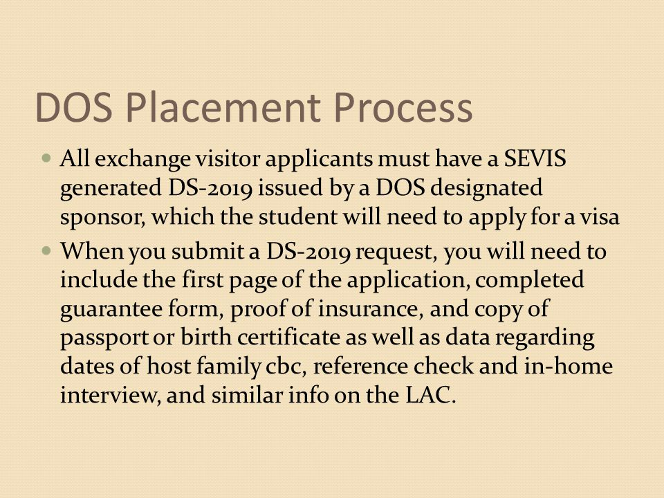 DOS Placement Process All exchange visitor applicants must have a SEVIS generated DS-2019 issued by a DOS designated sponsor, which the student will need to apply for a visa When you submit a DS-2019 request, you will need to include the first page of the application, completed guarantee form, proof of insurance, and copy of passport or birth certificate as well as data regarding dates of host family cbc, reference check and in-home interview, and similar info on the LAC.