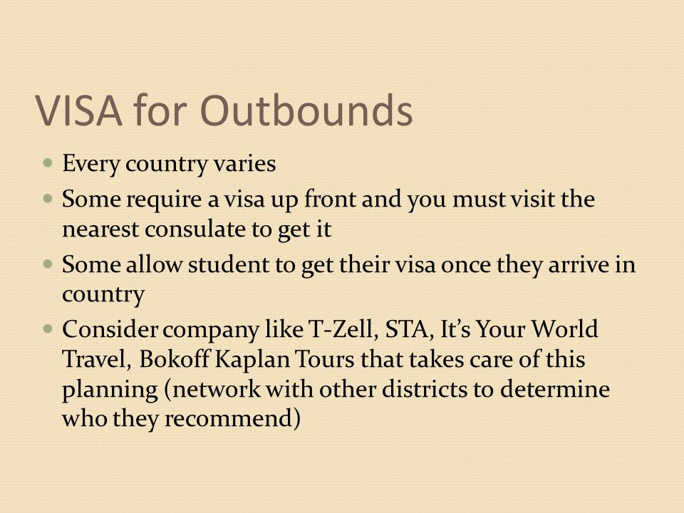 VISA for Outbounds Every country varies Some require a visa up front and you must visit the nearest consulate to get it Some allow student to get their visa once they arrive in country Consider company like T-Zell, STA, It's Your World Travel, Bokoff Kaplan Tours that takes care of this planning (network with other districts to determine who they recommend)