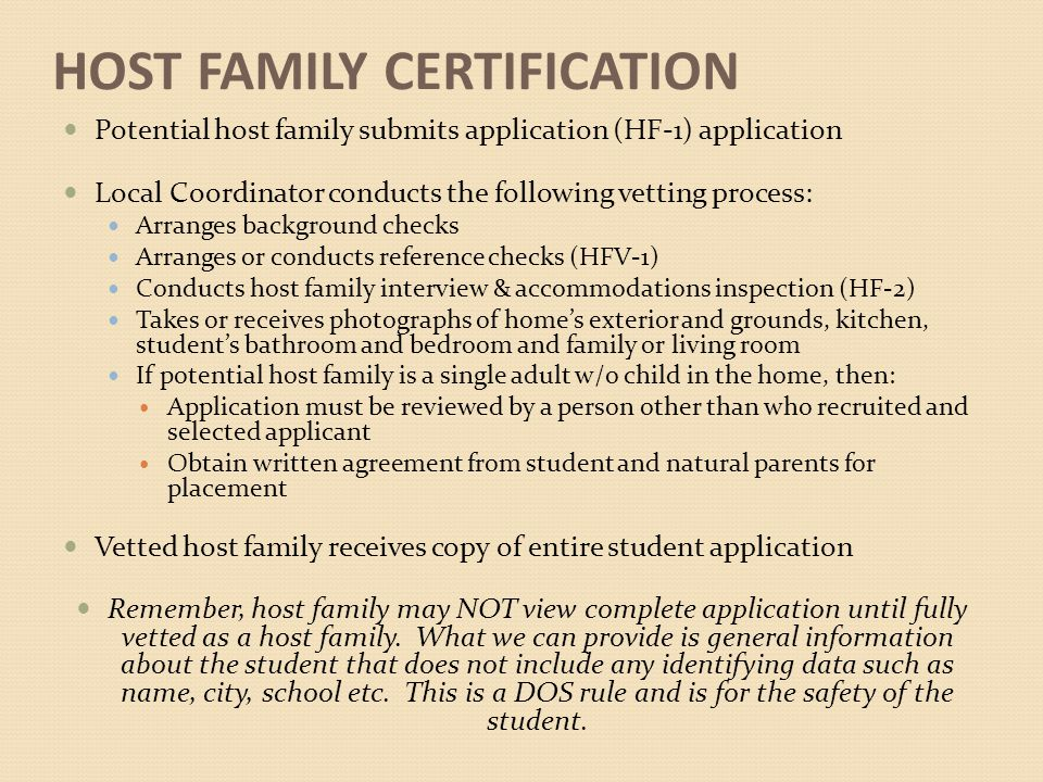 HOST FAMILY CERTIFICATION Potential host family submits application (HF-1) application Local Coordinator conducts the following vetting process: Arranges background checks Arranges or conducts reference checks (HFV-1) Conducts host family interview & accommodations inspection (HF-2) Takes or receives photographs of home's exterior and grounds, kitchen, student's bathroom and bedroom and family or living room If potential host family is a single adult w/o child in the home, then: Application must be reviewed by a person other than who recruited and selected applicant Obtain written agreement from student and natural parents for placement Vetted host family receives copy of entire student application Remember, host family may NOT view complete application until fully vetted as a host family.