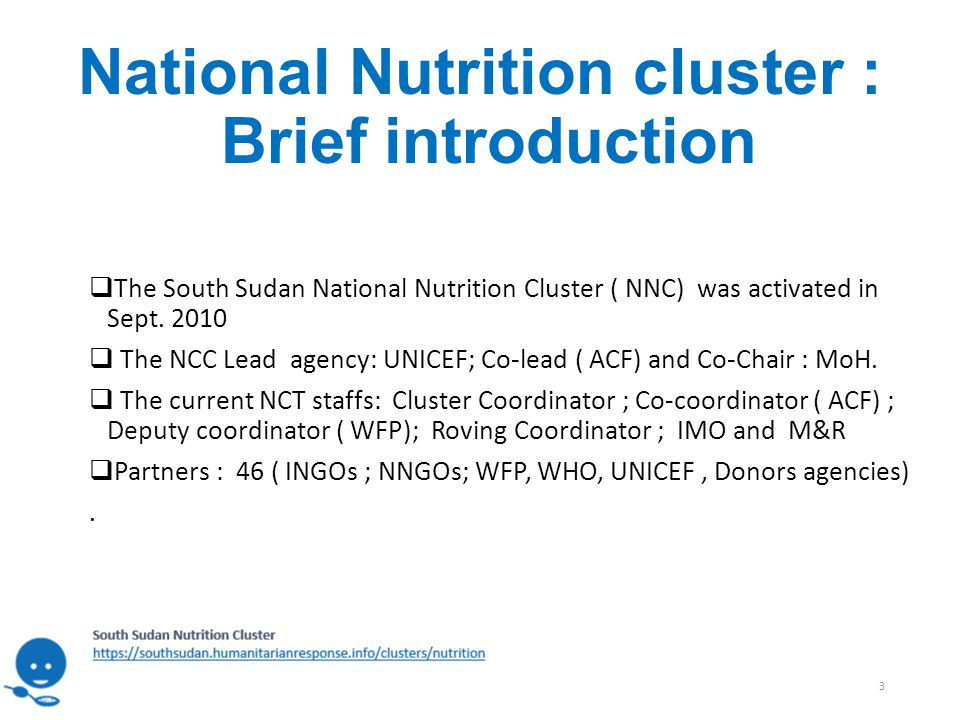National Nutrition cluster : Brief introduction  The South Sudan National Nutrition Cluster ( NNC) was activated in Sept.