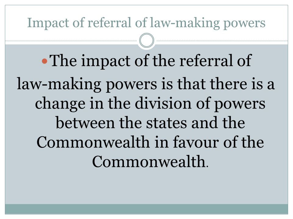 Impact of referral of law-making powers The impact of the referral of law-making powers is that there is a change in the division of powers between th