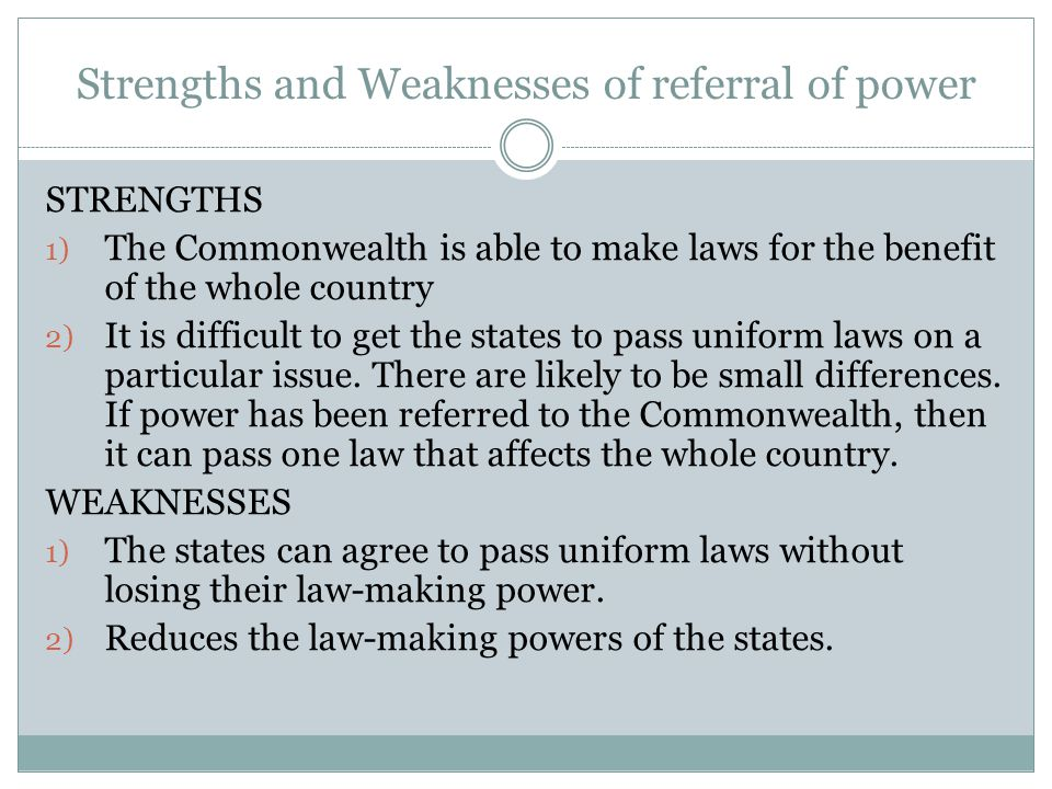 Strengths and Weaknesses of referral of power STRENGTHS 1) The Commonwealth is able to make laws for the benefit of the whole country 2) It is difficu