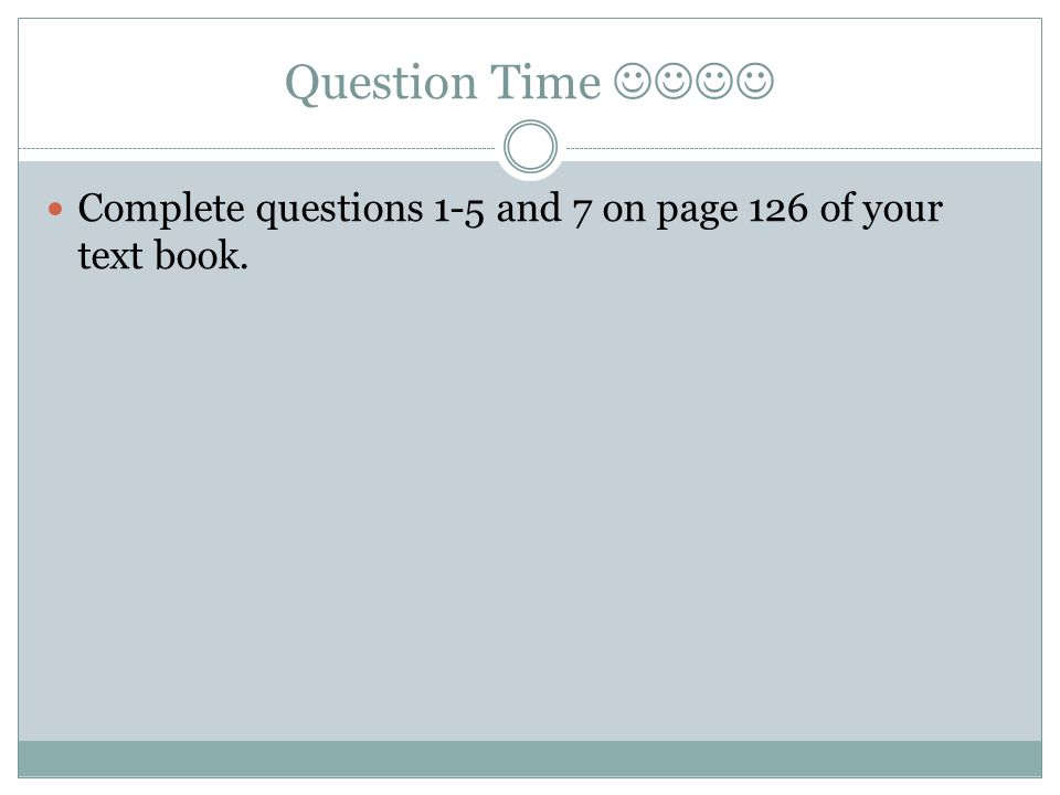 Question Time Complete questions 1-5 and 7 on page 126 of your text book.
