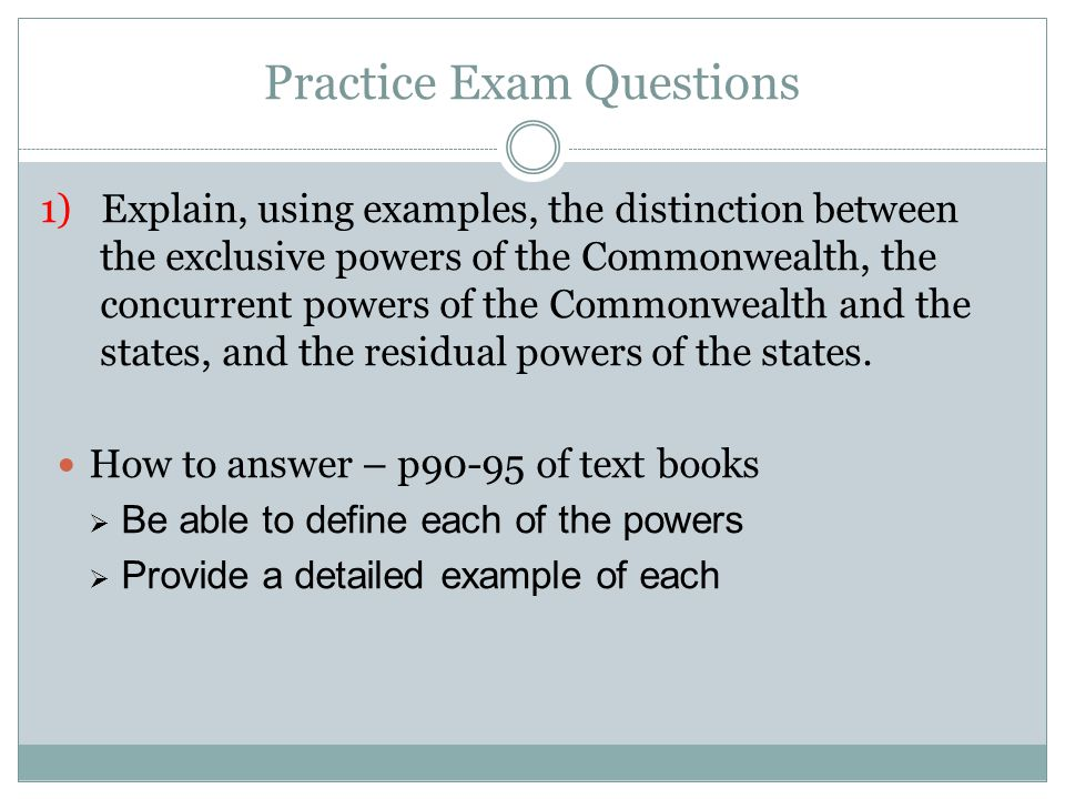 Practice Exam Questions 1) Explain, using examples, the distinction between the exclusive powers of the Commonwealth, the concurrent powers of the Com