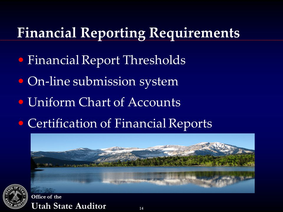 14 Office of the Utah State Auditor Financial Reporting Requirements Financial Report Thresholds On-line submission system Uniform Chart of Accounts Certification of Financial Reports