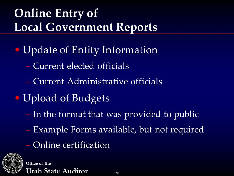 20 Office of the Utah State Auditor Online Entry of Local Government Reports Update of Entity Information –Current elected officials –Current Administrative officials Upload of Budgets –In the format that was provided to public –Example Forms available, but not required –Online certification